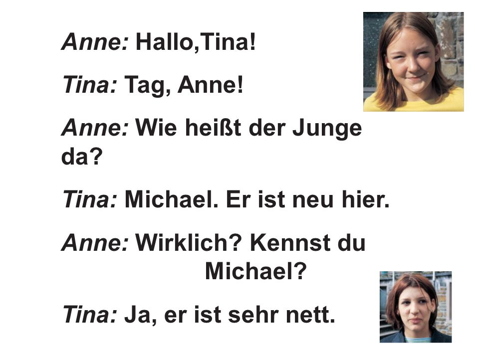Anne: Hallo,Tina! Tina: Tag, Anne! Anne: Wie heißt der Junge da? Tina: Michael. Er ist neu hier. Anne: Wirklich? Kennst du Michael? Tina: Ja, er ist s