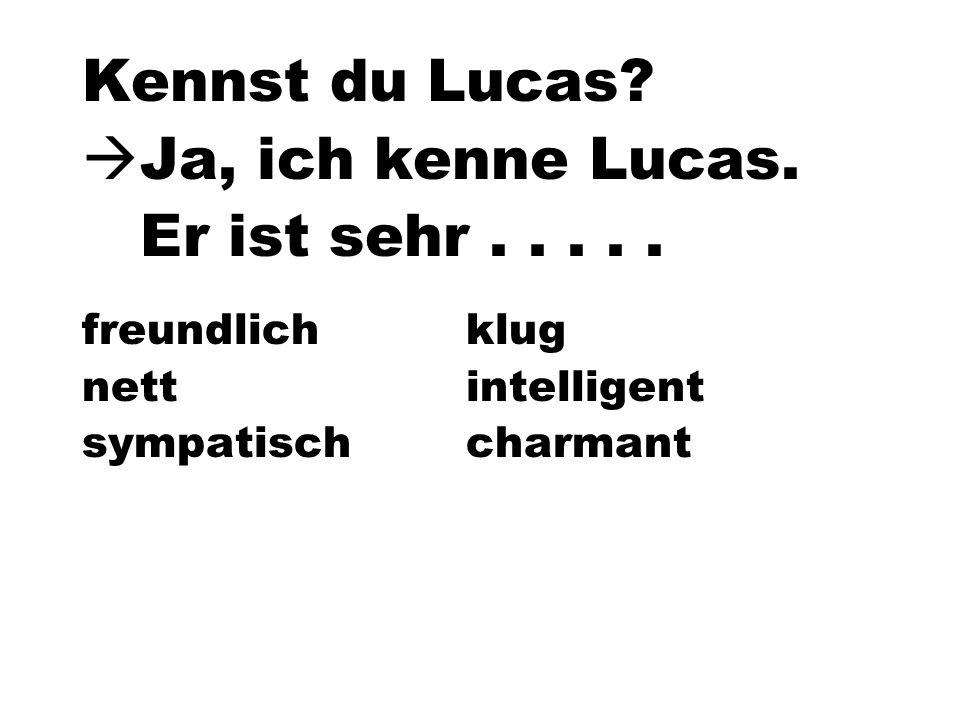 Kennst du Lucas? Ja, ich kenne Lucas. Er ist sehr..... freundlichklug nettintelligent sympatischcharmant