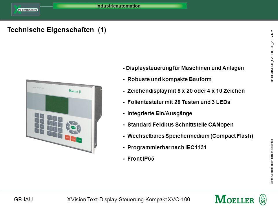 Schutzvermerk nach DIN 34 beachten GB-IAUXVision Text-Display-Steuerung-Kompakt XVC-100 Industrieautomation 05.01.2014, ME_XVC100, IAU_VT, Seite 3 Speichergrößen und Geschwindigkeit - SPS Programm 384 kByte - SPS Daten 56 kByte - Remanente Daten 8 kByte - Anwenderspeicher für Visualisierung 60 KB - Wechselspeicher CompactFlash 8 /16 MB - Zykluszeit/1000 Anweisungen 1 ms Technische Eigenschaften (2) Lokale I/O - Digitale Eingänge 10 X 24 VDC (Zähler / Interrupt / Encoder) - Digitale Ausgänge 8 X 24 VDC 0,5 A - Digitale Ein-/Ausgänge 8 X 24 VDC 0,5 A (konfigurierbar) - Analoge Eingänge 2 X 0...10 V / 10 Bit - Analoge Ausgänge 2 X +/- 10 V / 12 Bit Schnittstellen - Programmierschnittstelle RS232 max 57,6 kBit/s - CAN Schnittstelle Max.