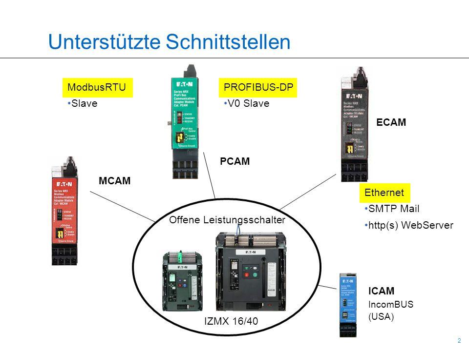2 2 Unterstützte Schnittstellen ModbusRTU Slave PROFIBUS-DP V0 Slave Ethernet SMTP Mail http(s) WebServer Offene Leistungsschalter IZMX 16/40 MCAM ECA
