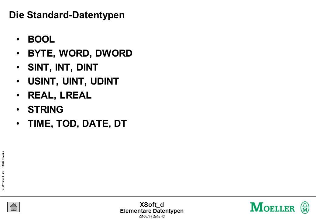 Schutzvermerk nach DIN 34 beachten 05/01/14 Seite 43 XSoft_d Die Standard-Datentypen BOOL BYTE, WORD, DWORD SINT, INT, DINT USINT, UINT, UDINT REAL, LREAL STRING TIME, TOD, DATE, DT Elementare Datentypen