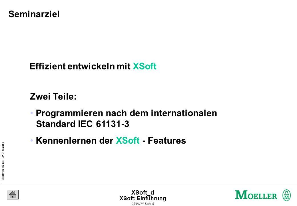 Schutzvermerk nach DIN 34 beachten 05/01/14 Seite 5 XSoft_d Effizient entwickeln mit XSoft Zwei Teile: Programmieren nach dem internationalen Standard IEC 61131-3 Kennenlernen der XSoft - Features Seminarziel XSoft: Einführung