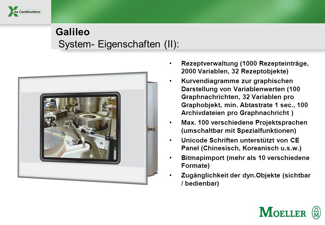 Schutzvermerk nach DIN 34 beachten Galileo System- Eigenschaften (II): Rezeptverwaltung (1000 Rezepteinträge, 2000 Variablen, 32 Rezeptobjekte) Kurvendiagramme zur graphischen Darstellung von Variablenwerten (100 Graphnachrichten, 32 Variablen pro Graphobjekt, min.