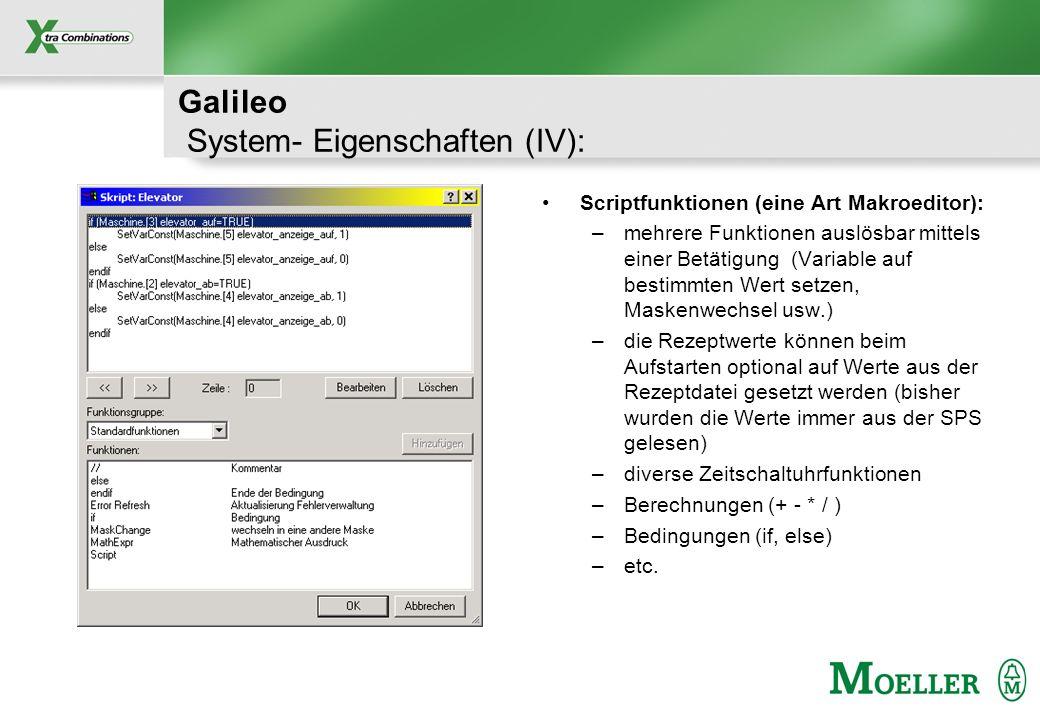 Schutzvermerk nach DIN 34 beachten Galileo System- Eigenschaften (IV): Scriptfunktionen (eine Art Makroeditor): –mehrere Funktionen auslösbar mittels einer Betätigung (Variable auf bestimmten Wert setzen, Maskenwechsel usw.) –die Rezeptwerte können beim Aufstarten optional auf Werte aus der Rezeptdatei gesetzt werden (bisher wurden die Werte immer aus der SPS gelesen) –diverse Zeitschaltuhrfunktionen –Berechnungen (+ - * / ) –Bedingungen (if, else) –etc.