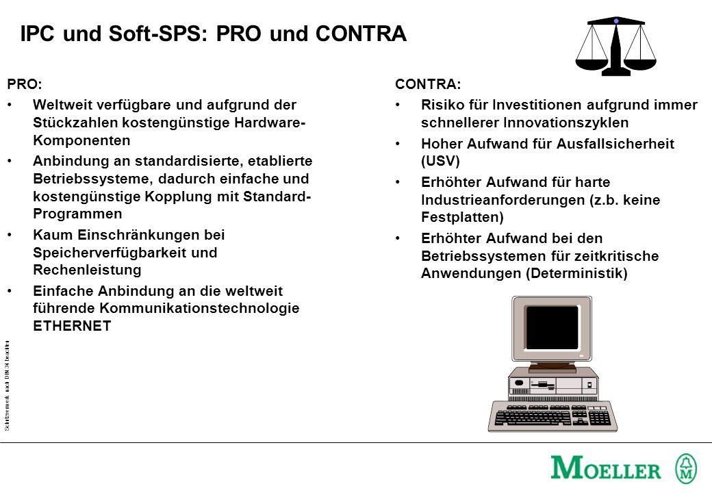 Schutzvermerk nach DIN 34 beachten IPC und Soft-SPS: PRO und CONTRA PRO: Weltweit verfügbare und aufgrund der Stückzahlen kostengünstige Hardware- Komponenten Anbindung an standardisierte, etablierte Betriebssysteme, dadurch einfache und kostengünstige Kopplung mit Standard- Programmen Kaum Einschränkungen bei Speicherverfügbarkeit und Rechenleistung Einfache Anbindung an die weltweit führende Kommunikationstechnologie ETHERNET CONTRA: Risiko für Investitionen aufgrund immer schnellerer Innovationszyklen Hoher Aufwand für Ausfallsicherheit (USV) Erhöhter Aufwand für harte Industrieanforderungen (z.b.