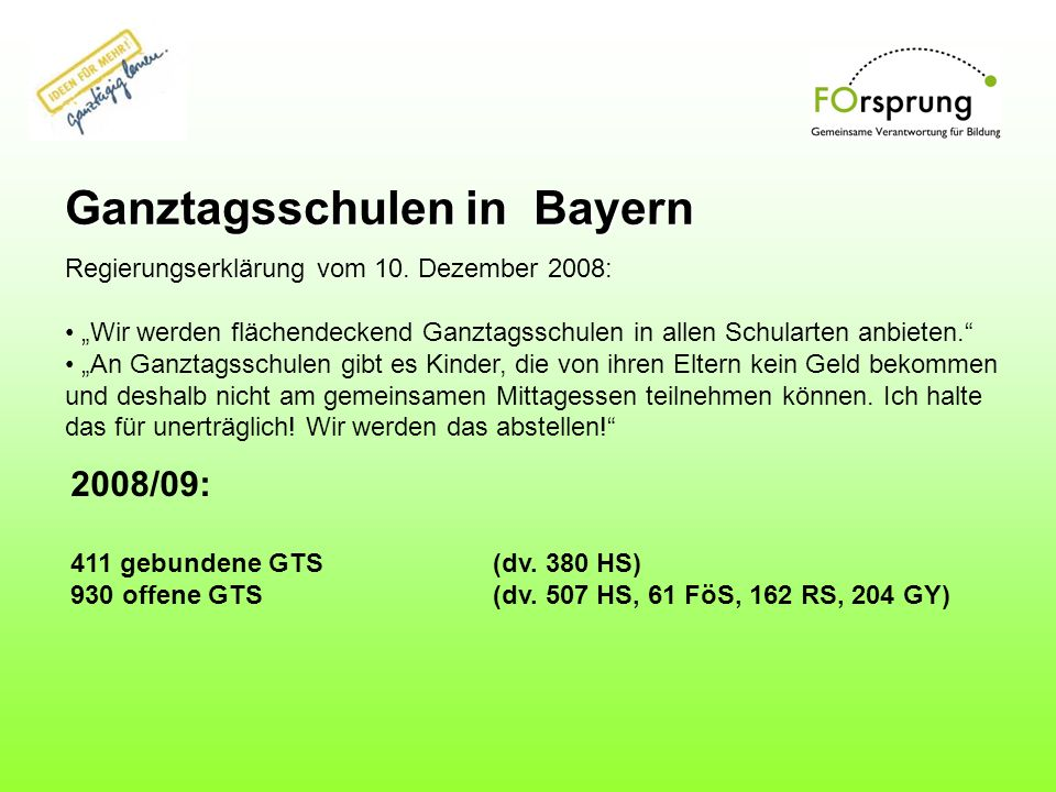 Ganztagsschulen in Bayern Regierungserklärung vom 10. Dezember 2008: Wir werden flächendeckend Ganztagsschulen in allen Schularten anbieten. An Ganzta