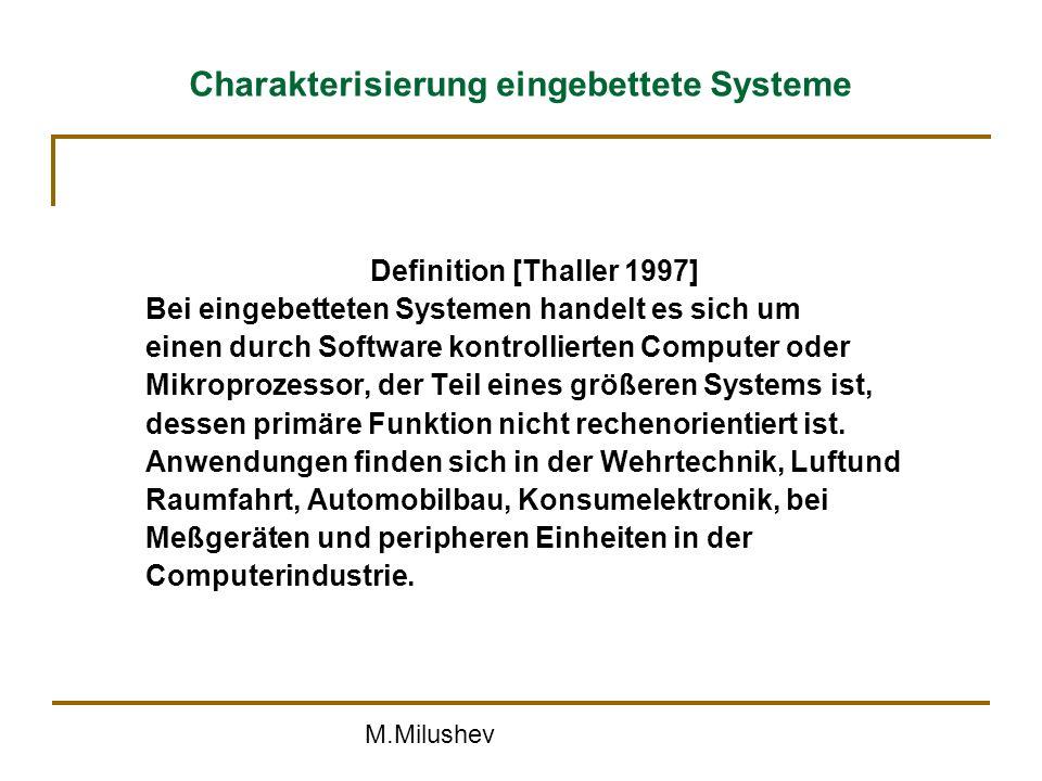 M.Milushev Charakterisierung eingebettete Systeme Definition [Thaller 1997] Bei eingebetteten Systemen handelt es sich um einen durch Software kontrollierten Computer oder Mikroprozessor, der Teil eines größeren Systems ist, dessen primäre Funktion nicht rechenorientiert ist.