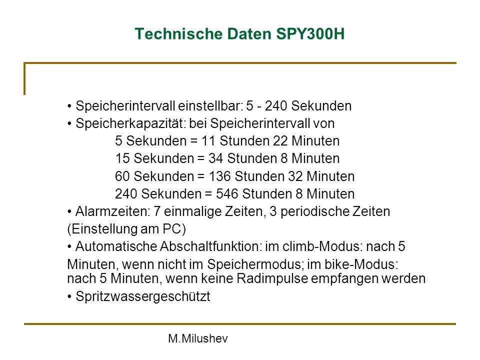 M.Milushev Technische Daten SPY300H Speicherintervall einstellbar: 5 - 240 Sekunden Speicherkapazität: bei Speicherintervall von 5 Sekunden = 11 Stunden 22 Minuten 15 Sekunden = 34 Stunden 8 Minuten 60 Sekunden = 136 Stunden 32 Minuten 240 Sekunden = 546 Stunden 8 Minuten Alarmzeiten: 7 einmalige Zeiten, 3 periodische Zeiten (Einstellung am PC) Automatische Abschaltfunktion: im climb-Modus: nach 5 Minuten, wenn nicht im Speichermodus; im bike-Modus: nach 5 Minuten, wenn keine Radimpulse empfangen werden Spritzwassergeschützt