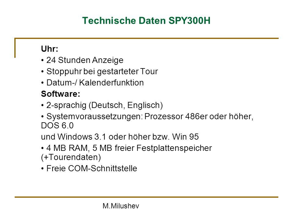 M.Milushev Technische Daten SPY300H Uhr: 24 Stunden Anzeige Stoppuhr bei gestarteter Tour Datum-/ Kalenderfunktion Software: 2-sprachig (Deutsch, Englisch) Systemvoraussetzungen: Prozessor 486er oder höher, DOS 6.0 und Windows 3.1 oder höher bzw.