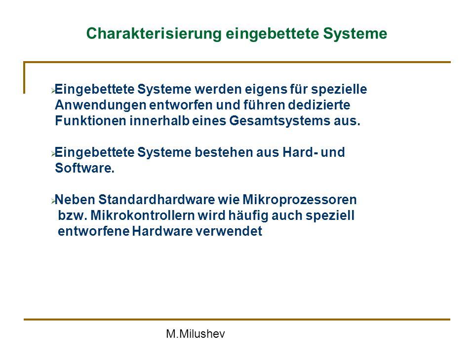 M.Milushev Charakterisierung eingebettete Systeme Eingebettete Systeme werden eigens für spezielle Anwendungen entworfen und führen dedizierte Funktionen innerhalb eines Gesamtsystems aus.