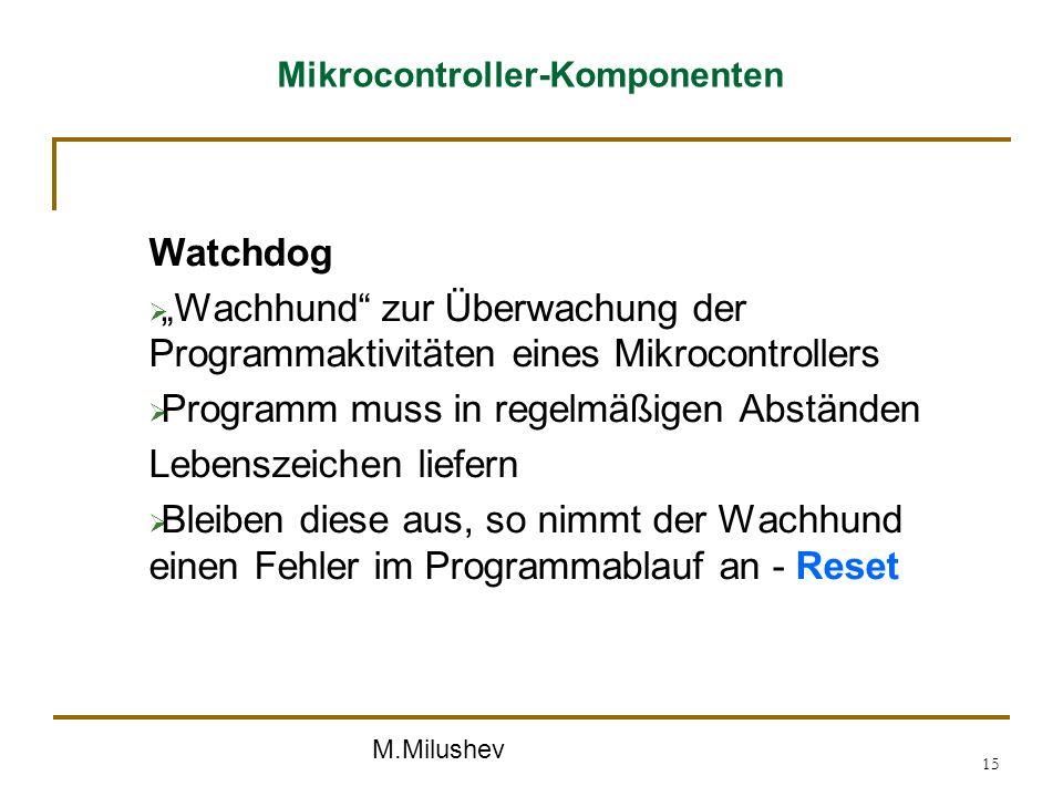 M.Milushev 15 Mikrocontroller-Komponenten Watchdog Wachhund zur Überwachung der Programmaktivitäten eines Mikrocontrollers Programm muss in regelmäßig