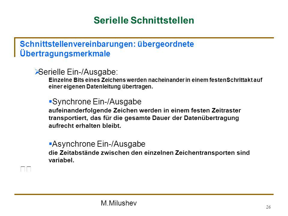M.Milushev 26 Serielle Schnittstellen Schnittstellenvereinbarungen: übergeordnete Übertragungsmerkmale Serielle Ein-/Ausgabe: Einzelne Bits eines Zeic