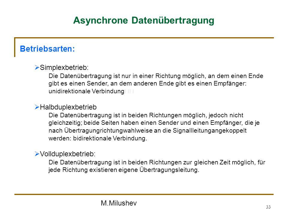 M.Milushev 33 Asynchrone Datenübertragung Betriebsarten: Simplexbetrieb: Die Datenübertragung ist nur in einer Richtung möglich, an dem einen Ende gib