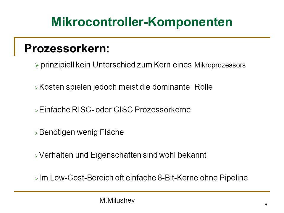 M.Milushev 4 Mikrocontroller-Komponenten Prozessorkern: prinzipiell kein Unterschied zum Kern eines Mikroprozessors Kosten spielen jedoch meist die do