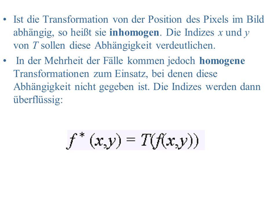 Ist die Transformation von der Position des Pixels im Bild abhängig, so heißt sie inhomogen. Die Indizes x und y von T sollen diese Abhängigkeit verde