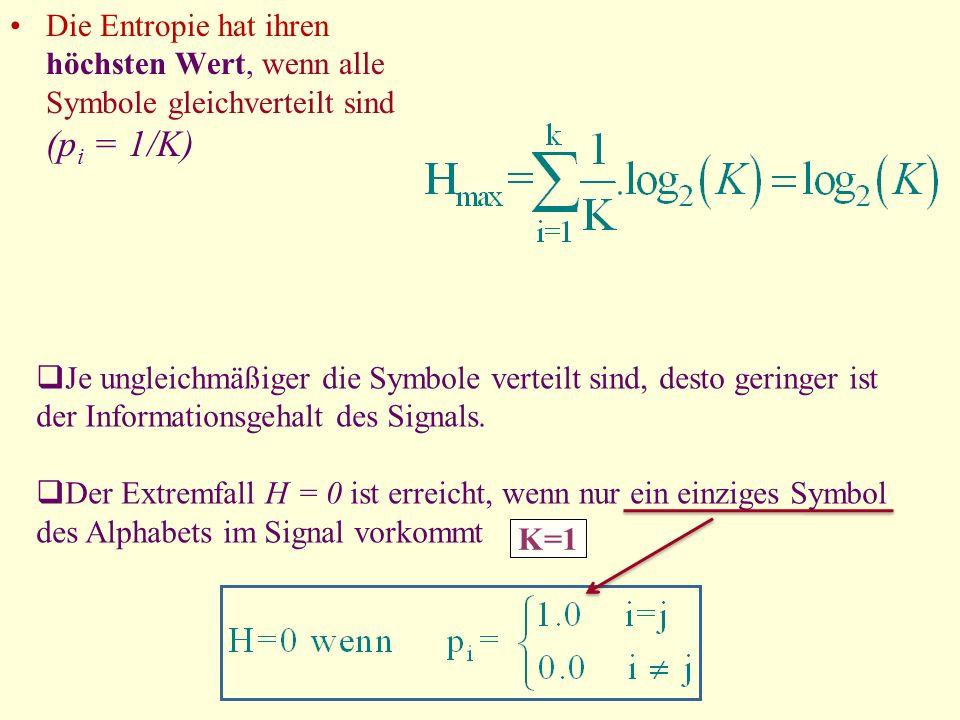 Die Entropie hat ihren höchsten Wert, wenn alle Symbole gleichverteilt sind (p i = 1/K) Je ungleichmäßiger die Symbole verteilt sind, desto geringer i
