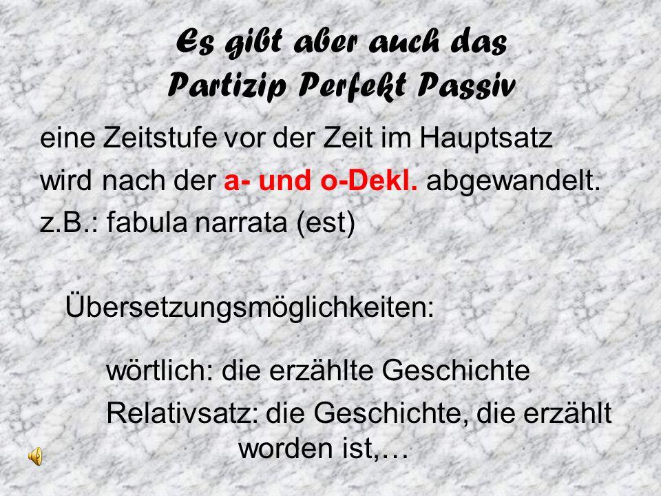 Es gibt aber auch das Partizip Perfekt Passiv eine Zeitstufe vor der Zeit im Hauptsatz wird nach der a- und o-Dekl.