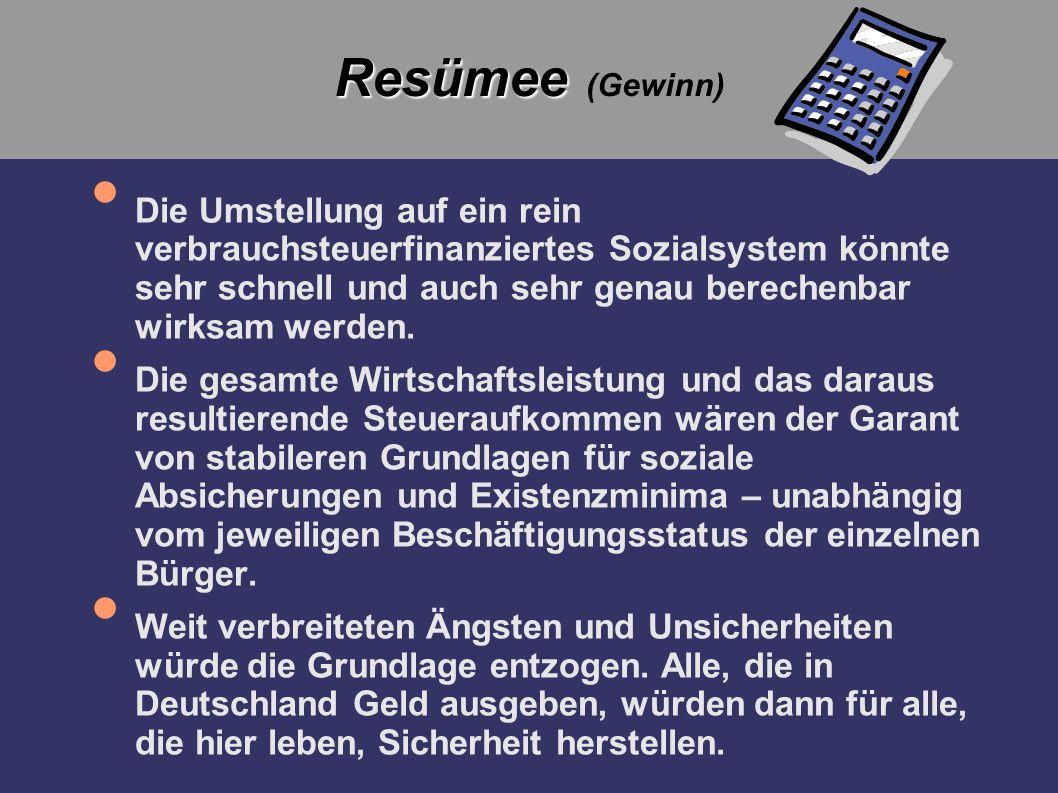 Resümee Resümee (Gewinn) Die Umstellung auf ein rein verbrauchsteuerfinanziertes Sozialsystem könnte sehr schnell und auch sehr genau berechenbar wirk
