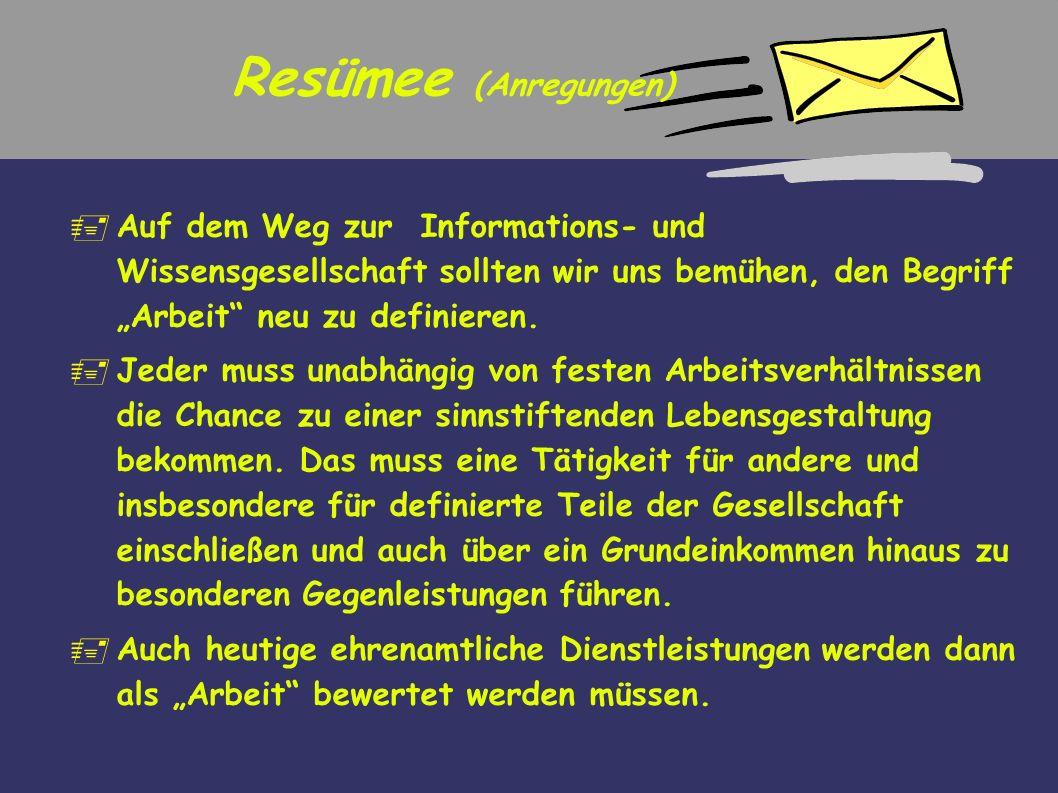 Resümee (Anregungen) Auf dem Weg zur Informations- und Wissensgesellschaft sollten wir uns bemühen, den Begriff Arbeit neu zu definieren. Jeder muss u
