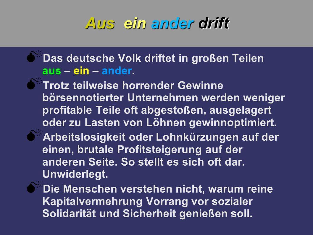 Aus ein ander drift Das deutsche Volk driftet in großen Teilen aus – ein – ander. Trotz teilweise horrender Gewinne börsennotierter Unternehmen werden