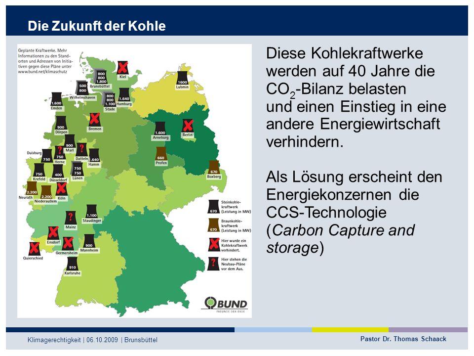 Pastor Dr. Thomas Schaack Klimagerechtigkeit | 06.10.2009 | Brunsbüttel Die Zukunft der Kohle Diese Kohlekraftwerke werden auf 40 Jahre die CO 2 -Bila