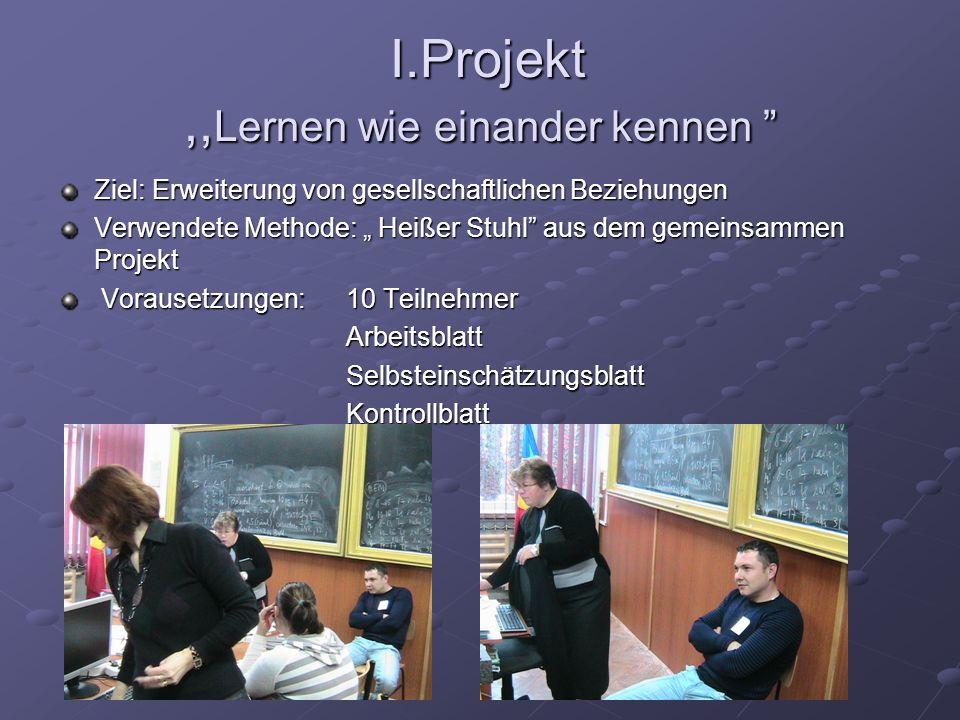 I.Projekt,, Lernen wie einander kennen I.Projekt,, Lernen wie einander kennen Ziel: Erweiterung von gesellschaftlichen Beziehungen Verwendete Methode: