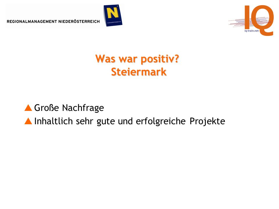 Was war positiv? Steiermark Große Nachfrage Inhaltlich sehr gute und erfolgreiche Projekte