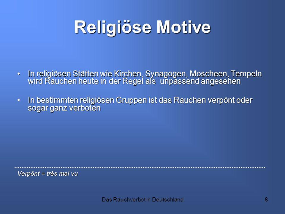 Das Rauchverbot in Deutschland8 Religiöse Motive In religiösen Stätten wie Kirchen, Synagogen, Moscheen, Tempeln wird Rauchen heute in der Regel als u