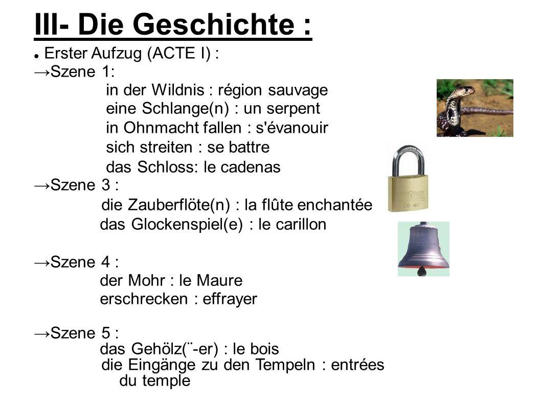 III- Die Geschichte : Erster Aufzug (ACTE I) : Szene 1: in der Wildnis : région sauvage eine Schlange(n) : un serpent in Ohnmacht fallen : s évanouir sich streiten : se battre das Schloss: le cadenas Szene 3 : die Zauberflöte(n) : la flûte enchantée das Glockenspiel(e) : le carillon Szene 4 : der Mohr : le Maure erschrecken : effrayer Szene 5 : das Gehölz(¨-er) : le bois die Eingänge zu den Tempeln : entrées du temple