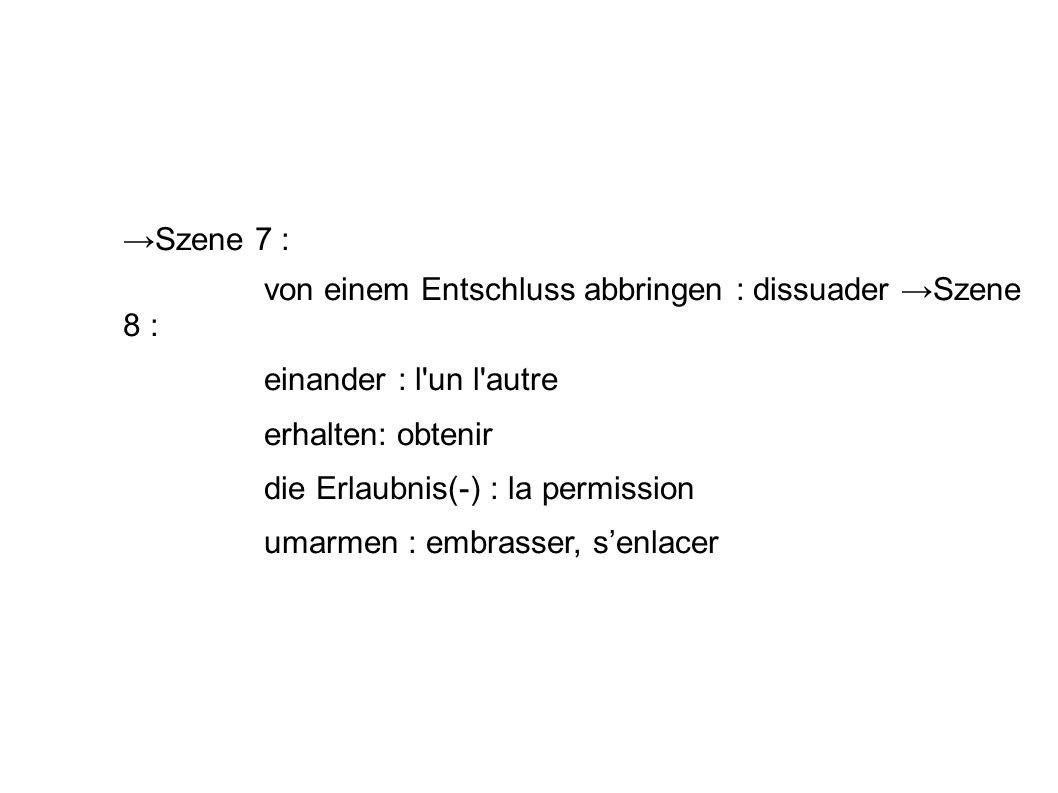 Szene 7 : von einem Entschluss abbringen : dissuader Szene 8 : einander : l un l autre erhalten: obtenir die Erlaubnis(-) : la permission umarmen : embrasser, senlacer