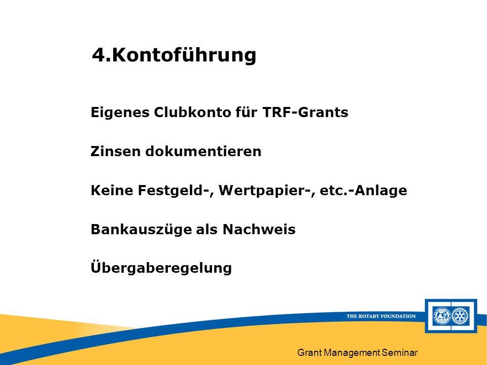Grant Management Seminar 4.Kontoführung Eigenes Clubkonto für TRF-Grants Zinsen dokumentieren Keine Festgeld-, Wertpapier-, etc.-Anlage Bankauszüge als Nachweis Übergaberegelung
