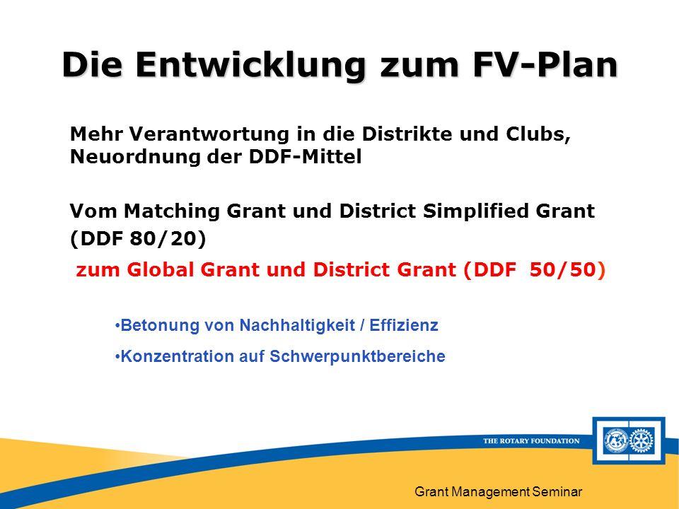 Grant Management Seminar Die Entwicklung zum FV-Plan Mehr Verantwortung in die Distrikte und Clubs, Neuordnung der DDF-Mittel Vom Matching Grant und District Simplified Grant (DDF 80/20) zum Global Grant und District Grant (DDF 50/50) Betonung von Nachhaltigkeit / Effizienz Konzentration auf Schwerpunktbereiche