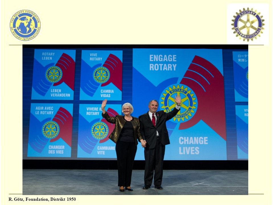 The Rotary Foundation – das Herz von Rotary International Rüdiger Götz Rotary International Foundation Coordinator Zone 14 und Teile von Zone 19
