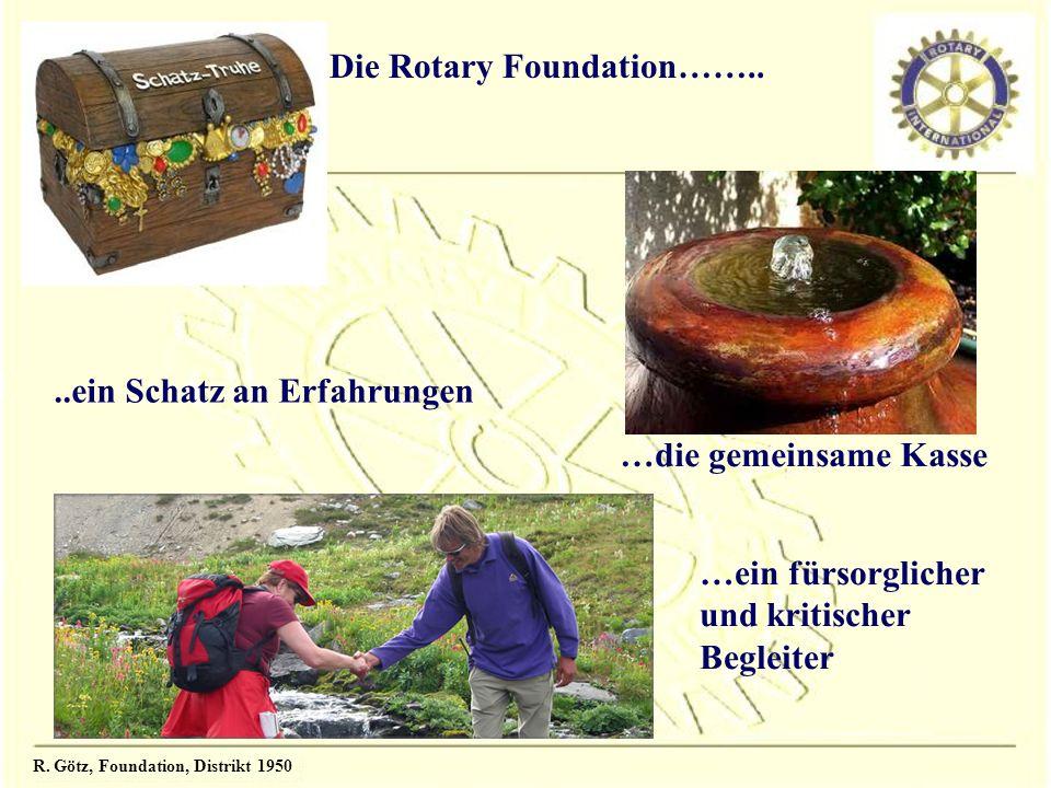 R. Götz, Foundation, Distrikt 1950 Die Rotary Foundation……....ein Schatz an Erfahrungen …die gemeinsame Kasse …ein fürsorglicher und kritischer Beglei