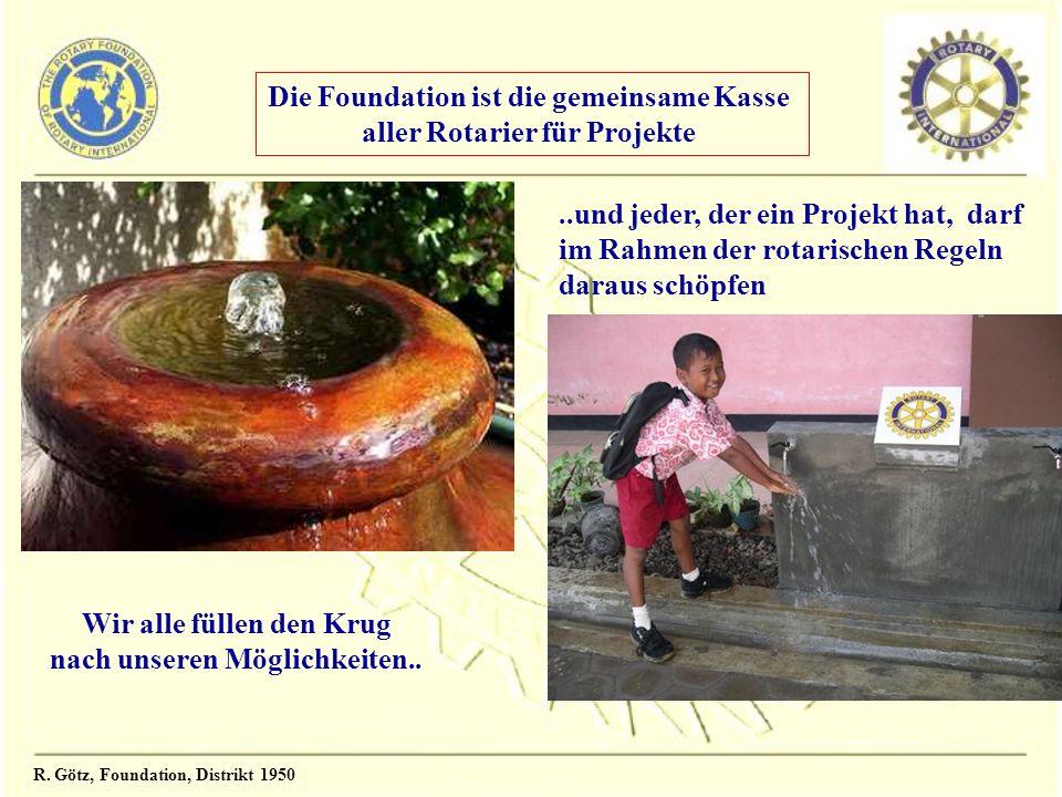 R. Götz, Foundation, Distrikt 1950 Wir alle füllen den Krug nach unseren Möglichkeiten....und jeder, der ein Projekt hat, darf im Rahmen der rotarisch