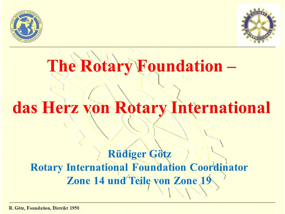 The Rotary Foundation – das Herz von Rotary International Rüdiger Götz Rotary International Foundation Coordinator Zone 14 und Teile von Zone 19
