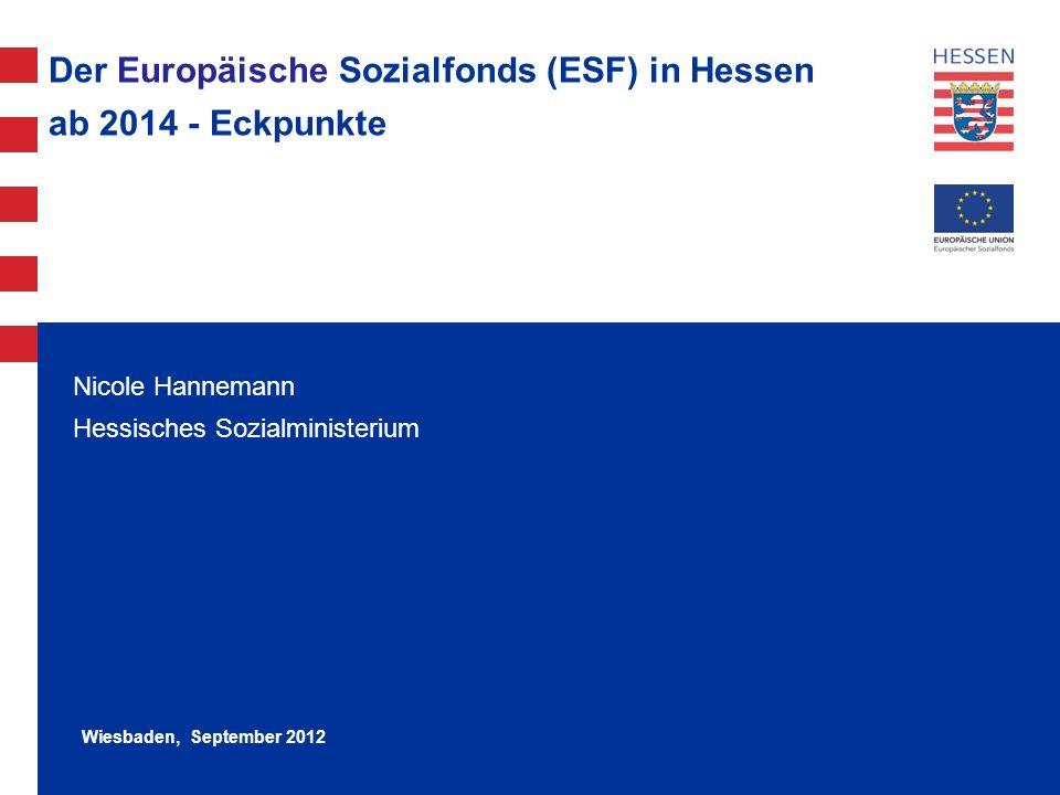 1 Der Europäische Sozialfonds (ESF) in Hessen ab 2014 - Eckpunkte Nicole Hannemann Hessisches Sozialministerium Wiesbaden, September 2012
