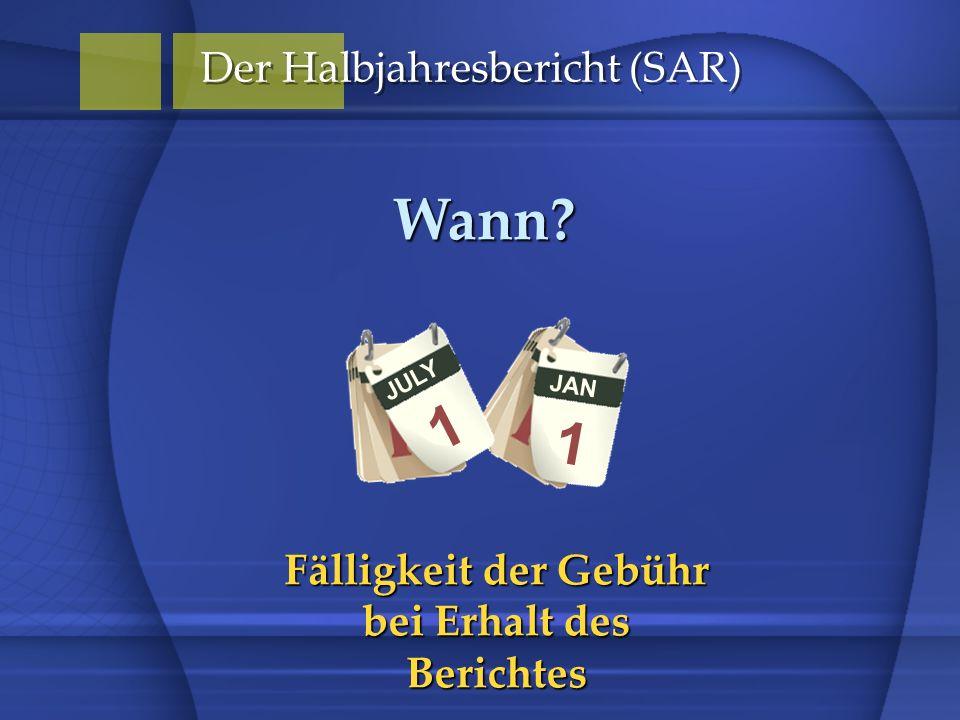 JAN 1 Der Halbjahresbericht (SAR) Wann? JULY 1 Fälligkeit der Gebühr bei Erhalt des Berichtes