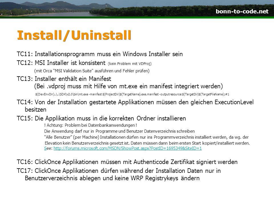 bonn-to-code.net Install/Uninstall TC11: Installationsprogramm muss ein Windows Installer sein TC12: MSI Installer ist konsistent (kein Problem mit VDProj) (mit Orca MSI Validation Suite ausführen und Fehler prüfen) TC13: Installer enthält ein Manifest (Bei.vdproj muss mit Hilfe von mt.exe ein manifest integriert werden) $(DevEnvDir)..\..\SDK\v2.0\bin\mt.exe -manifest $(ProjectDir)$(TargetName).exe.manifest -outputresource:$(TargetDir)$(TargetFileName);#1 TC14: Von der Installation gestartete Applikationen müssen den gleichen ExecutionLevel besitzen TC15: Die Applikation muss in die korrekten Ordner installieren .