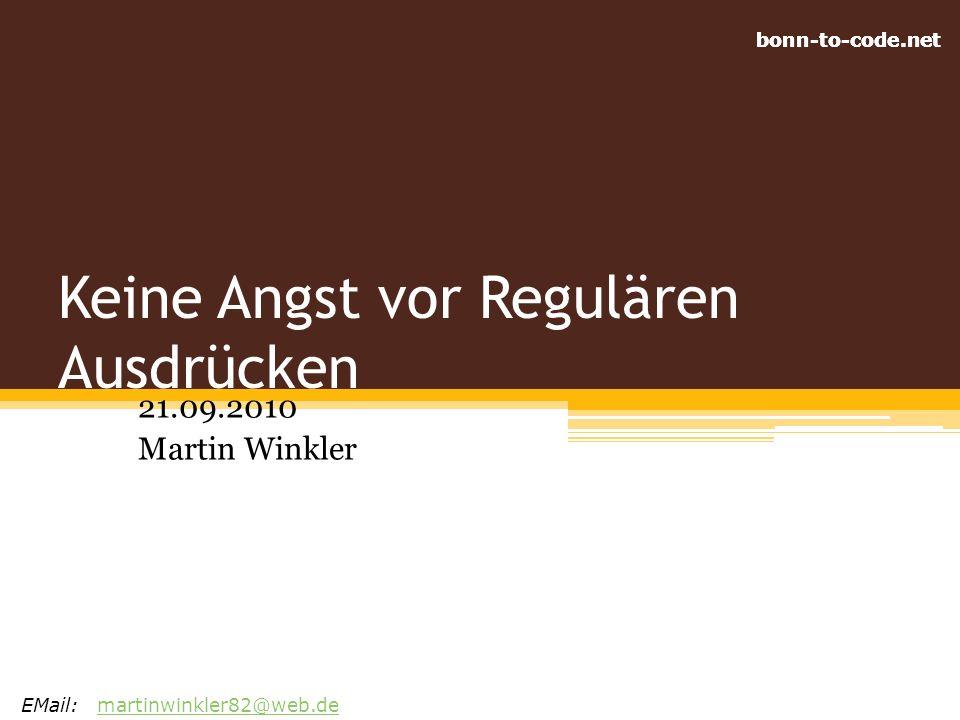 bonn-to-code.net Keine Angst vor Regulären Ausdrücken 21.09.2010 Martin Winkler EMail:martinwinkler82@web.demartinwinkler82@web.de