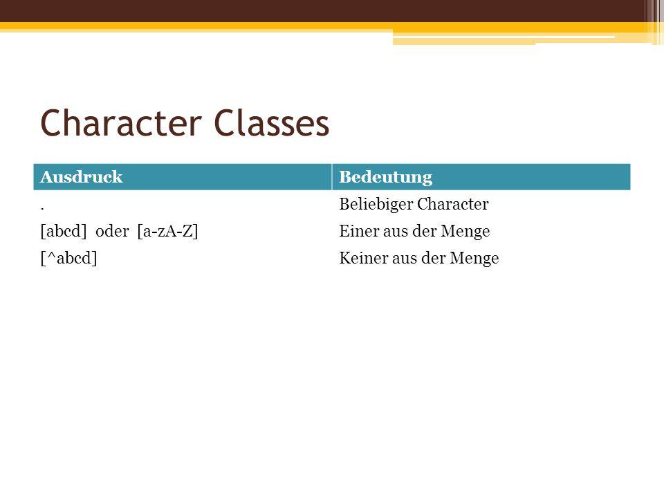 Character Classes AusdruckBedeutung.Beliebiger Character [abcd] oder [a-zA-Z]Einer aus der Menge [^abcd]Keiner aus der Menge
