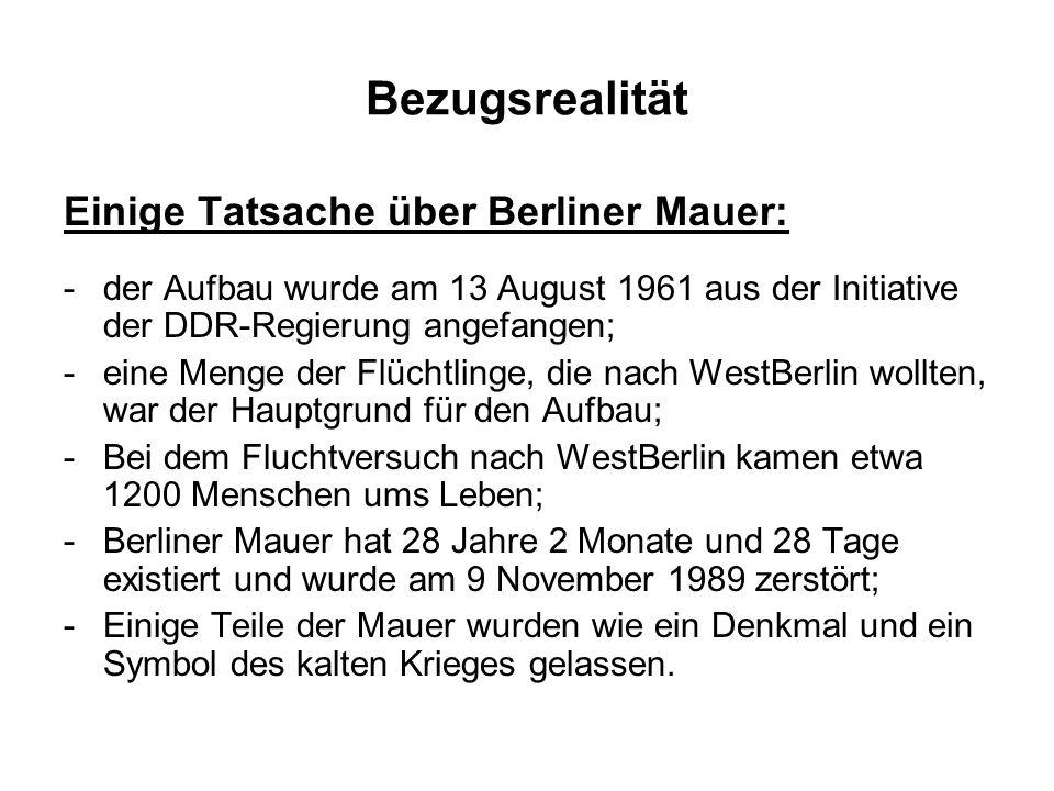 Bezugsrealität Einige Tatsache über Berliner Mauer: -der Aufbau wurde am 13 August 1961 aus der Initiative der DDR-Regierung angefangen; -eine Menge der Flüchtlinge, die nach WestBerlin wollten, war der Hauptgrund für den Aufbau; -Bei dem Fluchtversuch nach WestBerlin kamen etwa 1200 Menschen ums Leben; -Berliner Mauer hat 28 Jahre 2 Monate und 28 Tage existiert und wurde am 9 November 1989 zerstört; -Einige Teile der Mauer wurden wie ein Denkmal und ein Symbol des kalten Krieges gelassen.