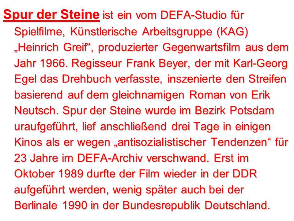 Spur der Steine ist ein vom DEFA-Studio für Spielfilme, Künstlerische Arbeitsgruppe (KAG) Heinrich Greif, produzierter Gegenwartsfilm aus dem Jahr 1966.