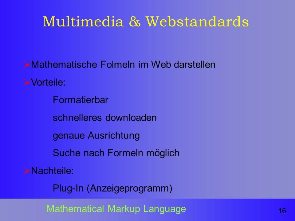 Multimedia & Webstandards Mathematische Folmeln im Web darstellen Vorteile: Formatierbar schnelleres downloaden genaue Ausrichtung Suche nach Formeln möglich Nachteile: Plug-In (Anzeigeprogramm) 16 Mathematical Markup Language