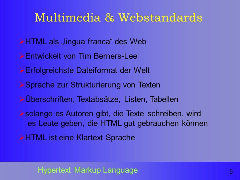 Multimedia & Webstandards HTML als lingua franca des Web Entwickelt von Tim Berners-Lee Erfolgreichste Dateiformat der Welt Sprache zur Strukturierung von Texten Überschriften, Textabsätze, Listen, Tabellen solange es Autoren gibt, die Texte schreiben, wird es Leute geben, die HTML gut gebrauchen können HTML ist eine Klartext Sprache 5 Hypertext Markup Language
