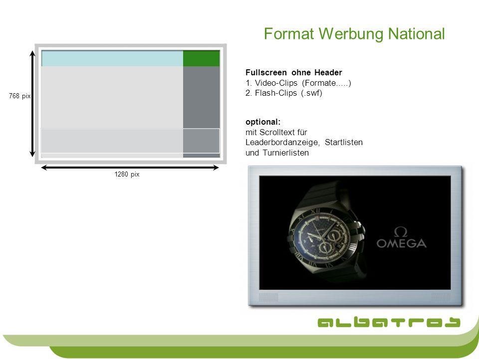 Format Werbung National Fullscreen ohne Header 1. Video-Clips (Formate.....) 2. Flash-Clips (.swf) 1280 pix 768 pix optional: mit Scrolltext für Leade