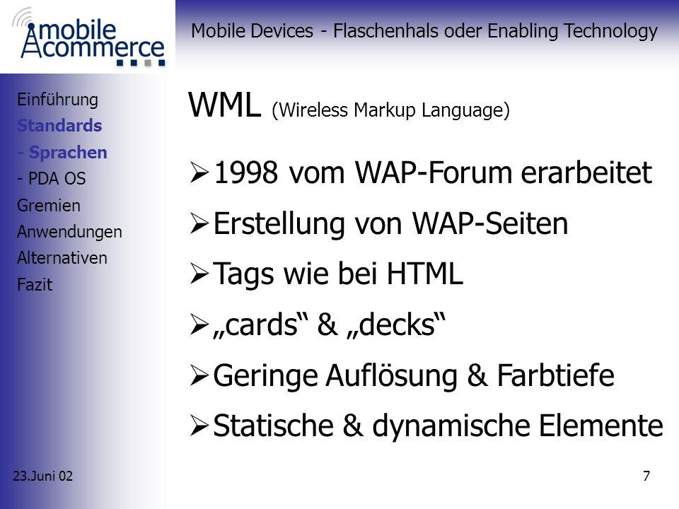23.Juni 02 Mobile Devices - Flaschenhals oder Enabling Technology 7 WML (Wireless Markup Language) 1998 vom WAP-Forum erarbeitet Erstellung von WAP-Seiten Tags wie bei HTML cards & decks Geringe Auflösung & Farbtiefe Statische & dynamische Elemente Einführung Standards - Sprachen - PDA OS Gremien Anwendungen Alternativen Fazit