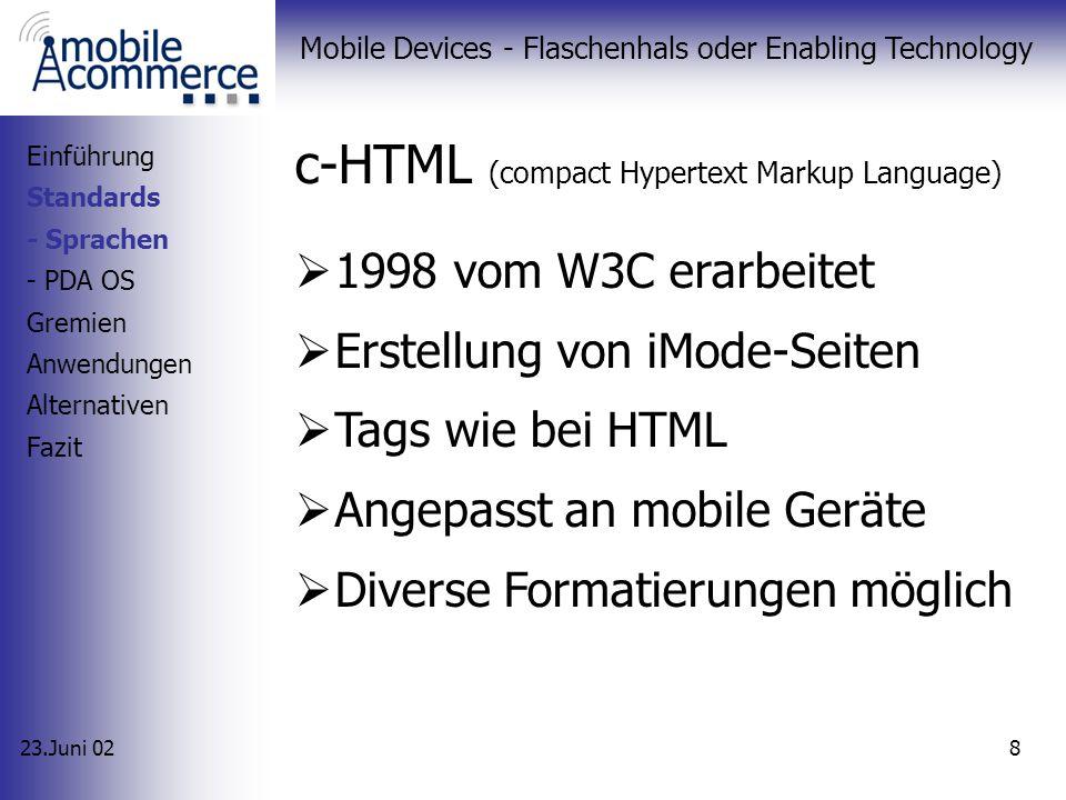 23.Juni 02 Mobile Devices - Flaschenhals oder Enabling Technology 8 c-HTML (compact Hypertext Markup Language) 1998 vom W3C erarbeitet Erstellung von iMode-Seiten Tags wie bei HTML Angepasst an mobile Geräte Diverse Formatierungen möglich Einführung Standards - Sprachen - PDA OS Gremien Anwendungen Alternativen Fazit