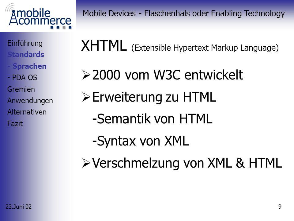 23.Juni 02 Mobile Devices - Flaschenhals oder Enabling Technology 9 XHTML (Extensible Hypertext Markup Language) 2000 vom W3C entwickelt Erweiterung zu HTML -Semantik von HTML -Syntax von XML Verschmelzung von XML & HTML Einführung Standards - Sprachen - PDA OS Gremien Anwendungen Alternativen Fazit