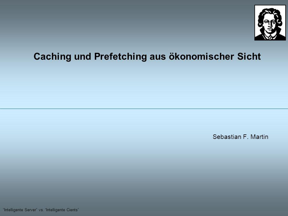 Intelligente Server vs. Intelligente Cients Caching und Prefetching aus ökonomischer Sicht Sebastian F. Martin